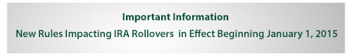 Important Information: New Rules Impacting IRA Rollovers in Effect Beginning January 1, 2015