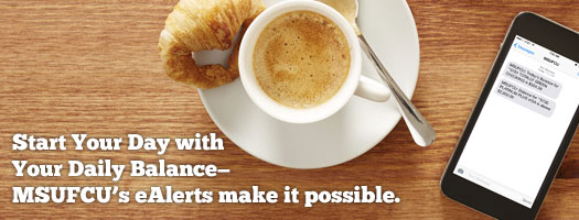 Start Your Day with Your Daily Balance - MSUFCU eAlerts Make It Possible