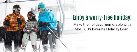 Enjoy a worry-free holiday! MSUFCU's Holiday Loan can help!