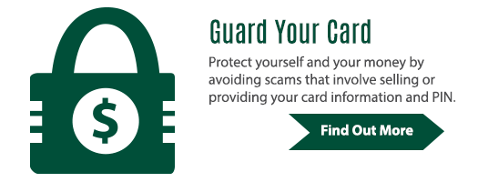Guard Your Card: Protect yourself and your money by avoiding scams that involve selling or providing your card information and PIN.